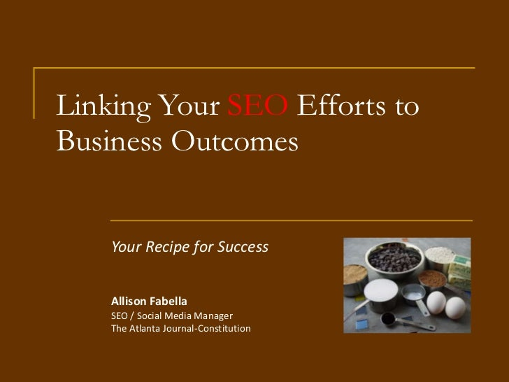 Linking Your  SEO  Efforts to Business Outcomes Your Recipe for Success Allison Fabella SEO / Social Media Manager The Atl...