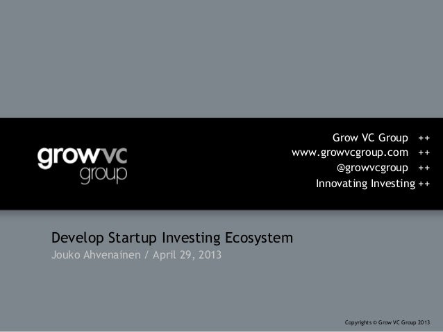 Develop Startup Investing EcosystemJouko Ahvenainen / April 29, 2013Grow VC Group ++www.growvcgroup.com ++@growvcgroup ++I...