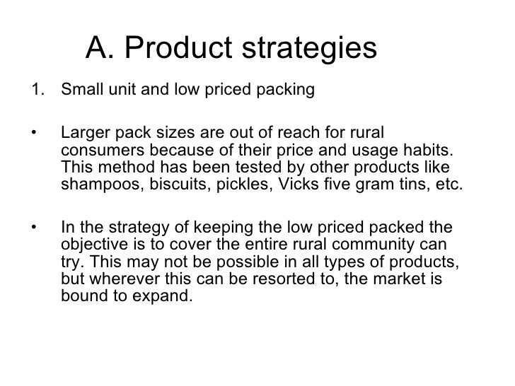 A. Product strategies <ul><li>Small unit and low priced packing </li></ul><ul><li>Larger pack sizes are out of reach for r...