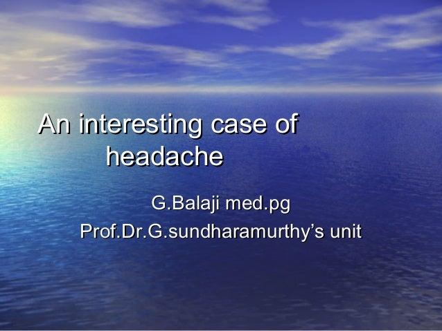 An interesting case ofAn interesting case of headacheheadache G.Balaji med.pgG.Balaji med.pg Prof.Dr.G.sundharamurthy's un...