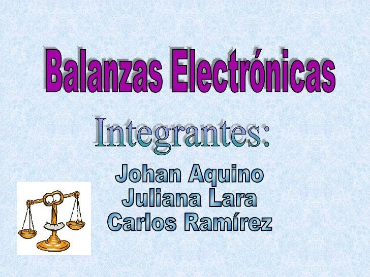 Integrantes: Balanzas Electrónicas Johan Aquino Juliana Lara Carlos Ramírez