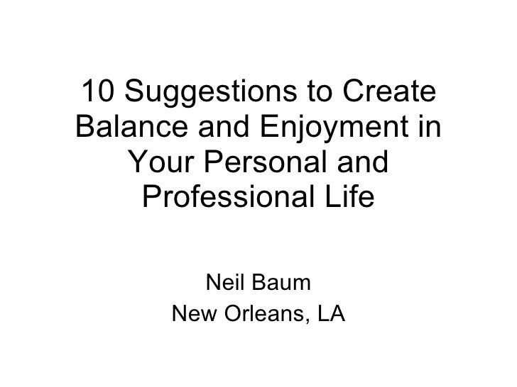 10 Suggestions to Create Balance and Enjoyment in Your Personal and Professional Life Neil Baum New Orleans, LA