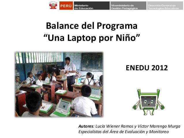 """Balance del Programa """"Una Laptop por Niño"""" ENEDU 2012  Autores: Lucía Wiener Ramos y Víctor Marengo Murga Especialistas de..."""