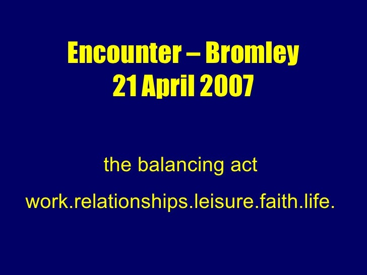 Encounter – Bromley 21 April 2007 the balancing act work.relationships.leisure.faith.life.