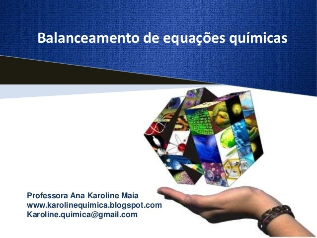 Balanceamento de equações químicasProfessora Ana Karoline Maiawww.karolinequimica.blogspot.comKaroline.quimica@gmail.com