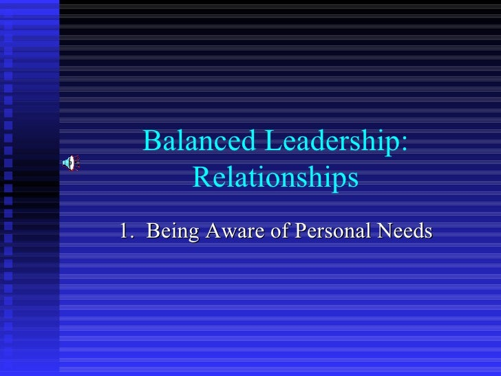 Balanced Leadership: Relationships 1.  Being Aware of Personal Needs