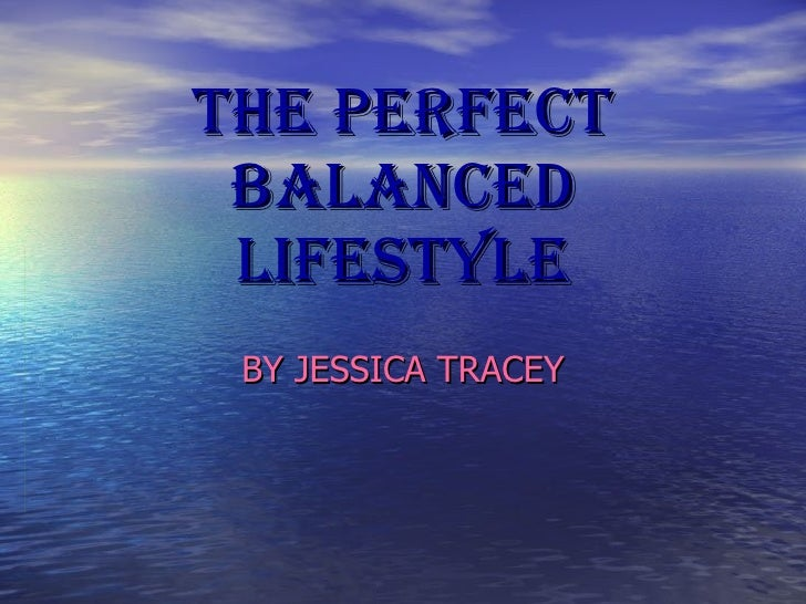 THE PERFECT BALANCED LIFESTYLE BY JESSICA TRACEY