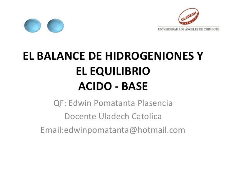 EL BALANCE DE HIDROGENIONES Y        EL EQUILIBRIO         ACIDO - BASE    QF: Edwin Pomatanta Plasencia        Docente Ul...