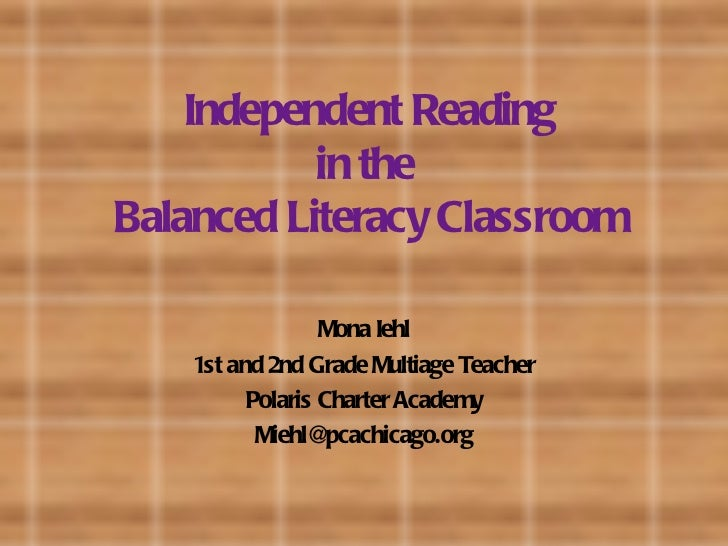 Independent Reading in the  Balanced Literacy Classroom Mona Iehl 1st and 2nd Grade Multiage Teacher Polaris Charter Acade...