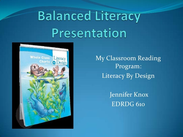 Balanced Literacy Presentation<br />My Classroom Reading Program:<br />Literacy By Design<br /> Jennifer Knox<br />EDRDG 6...