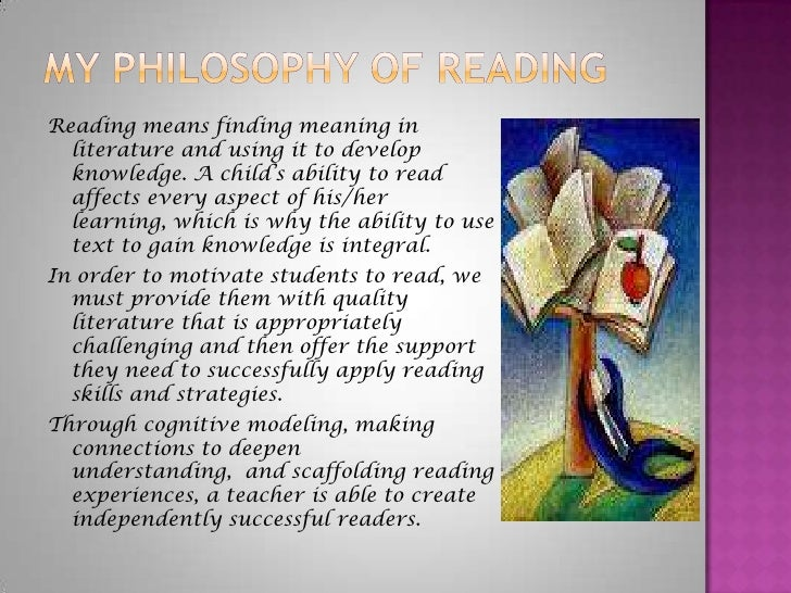 My Philosophy of Reading<br />Reading means finding meaning in literature and using it to develop knowledge. A child's abi...