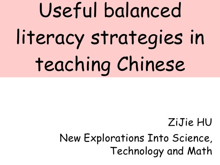 Useful balanced literacy strategies in teaching Chinese ZiJie HU New Explorations Into Science, Technology and Math