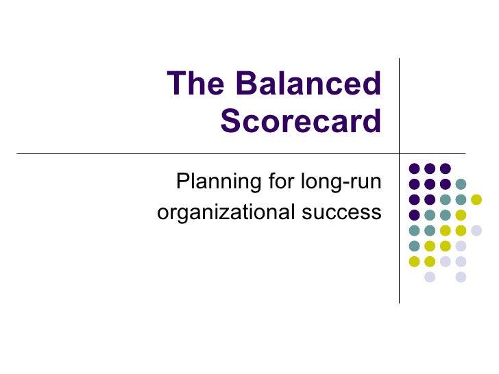 The Balanced Scorecard Planning for long-run organizational success