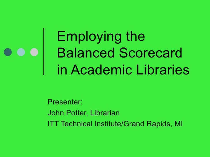 Employing the Balanced Scorecard in Academic Libraries  Presenter:  John Potter, Librarian ITT Technical Institute/Grand R...