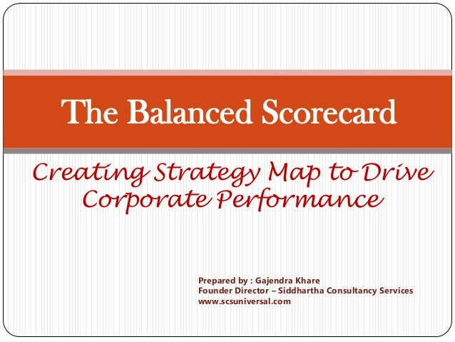 The Balanced ScorecardCreating Strategy Map to Drive   Corporate Performance            Prepared by : Gajendra Khare      ...
