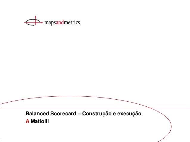 1Balanced Scorecard construção e execução A MatiolliA MatiolliBalanced Scorecard – Construção e execução