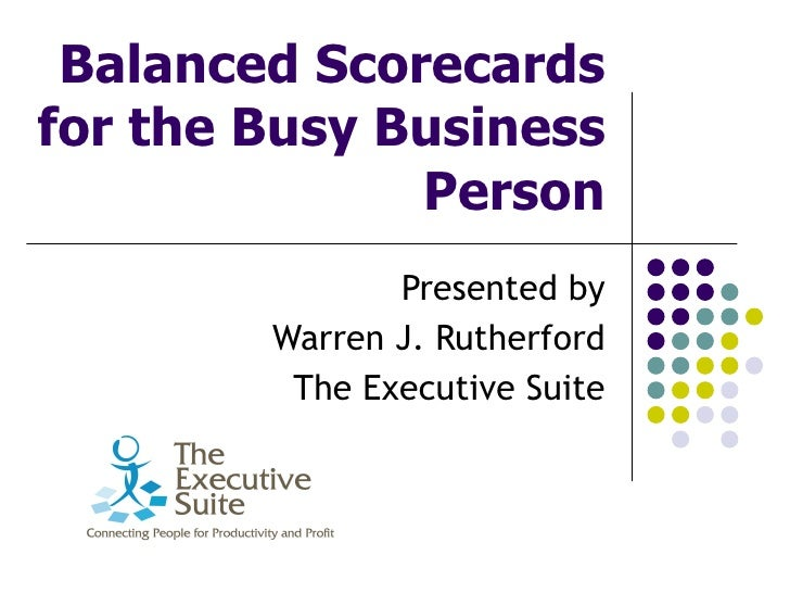 Balanced Scorecards for the Busy Business Person Presented by Warren J. Rutherford The Executive Suite