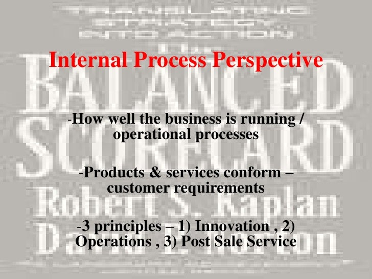 Internal Process Perspective -How well the business is running /       operational processes   -Products & services confor...