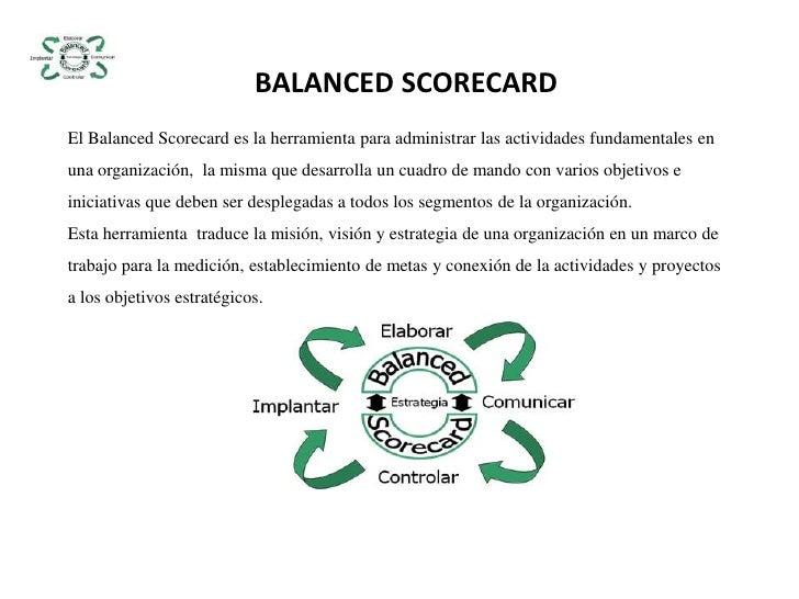 BALANCED SCORECARD<br />El Balanced Scorecard es la herramienta para administrar las actividades fundamentales en una orga...