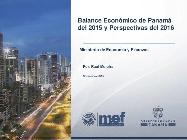 Ministerio de Economía y Finanzas Balance Económico de Panamá del 2015 y Perspectivas del 2016 Por: Raúl Moreira Noviembre...