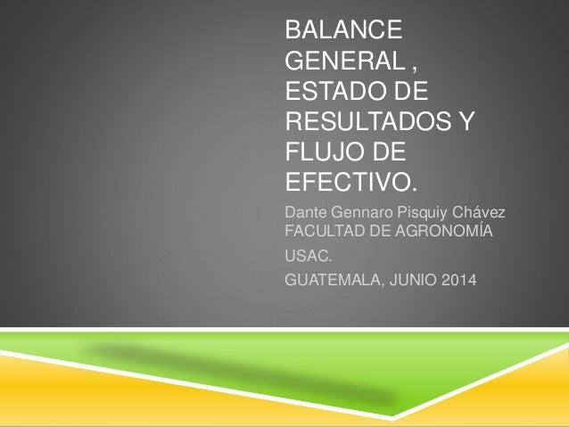 BALANCE GENERAL , ESTADO DE RESULTADOS Y FLUJO DE EFECTIVO. Dante Gennaro Pisquiy Chávez FACULTAD DE AGRONOMÍA USAC. GUATE...