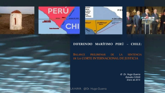 DIFERENDO MARÍTIMO PERÚ – CHILE: BALANCE PRELIMINAR DE LA SENTENCIA DE L A CORTE INTERNACIONAL DE JUSTICIA  © Dr. Hugo Gue...