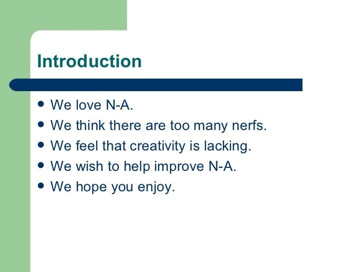 Introduction <ul><li>We love N-A. </li></ul><ul><li>We think there are too many nerfs. </li></ul><ul><li>We feel that crea...