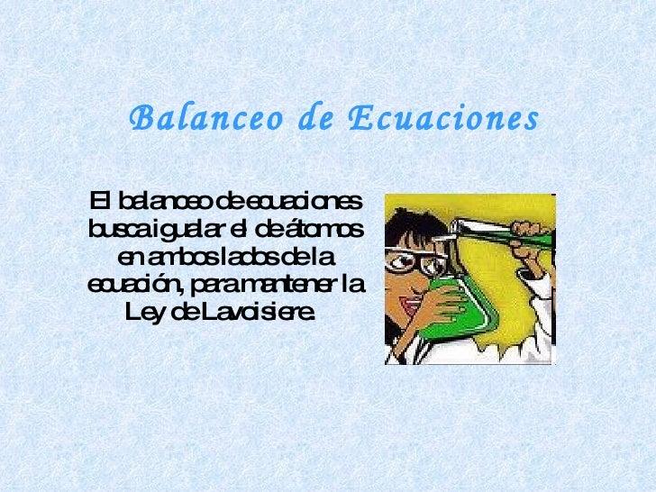 Balanceo de Ecuaciones El balanceo de ecuaciones busca igualar el de átomos en ambos lados de la ecuación, para mantener l...