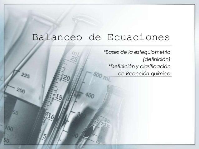Balanceo de Ecuaciones*Bases de la estequiometria(definición)*Definición y clasificaciónde Reacción química