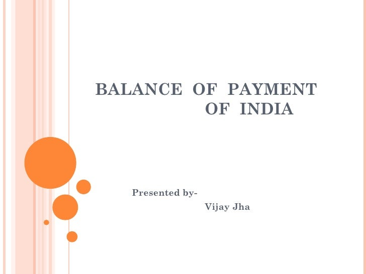 BALANCE  OF  PAYMENT  OF  INDIA Presented by- Vijay Jha