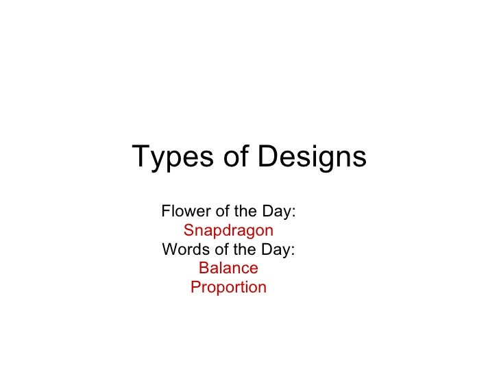 Types of Designs Flower of the Day: Snapdragon Words of the Day: Balance Proportion