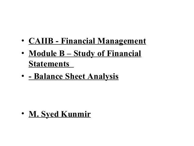 • CAIIB - Financial Management• Module B – Study of Financial  Statements• - Balance Sheet Analysis• M. Syed Kunmir