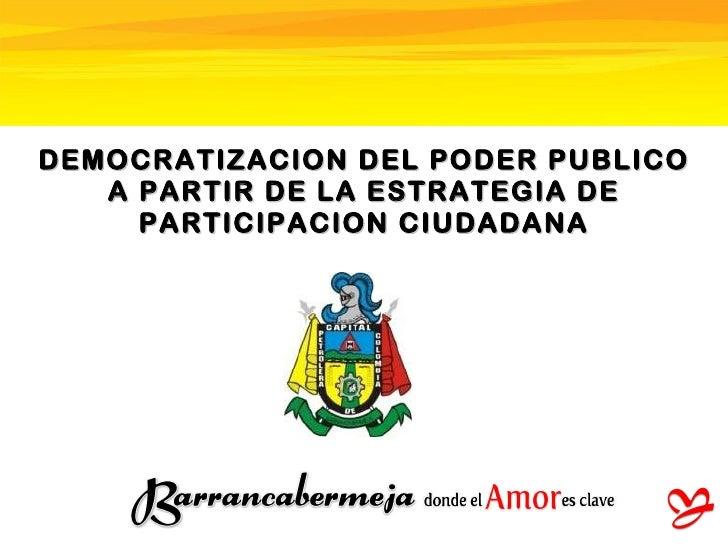 DEMOCRATIZACION DEL PODER PUBLICO A PARTIR DE LA ESTRATEGIA DE PARTICIPACION CIUDADANA