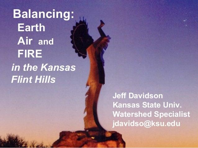 Balancing:EarthAir andFIREin the KansasFlint HillsJeff DavidsonKansas State Univ.Watershed Specialistjdavidso@ksu.edu