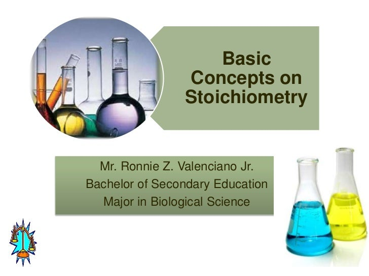 Basic                Concepts on                Stoichiometry  Mr. Ronnie Z. Valenciano Jr.Bachelor of Secondary Education...