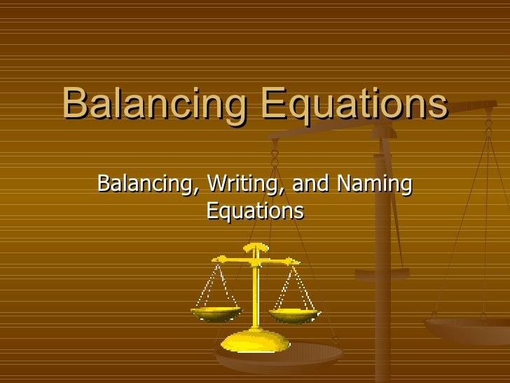 Balancing Equations Balancing, Writing, and Naming Equations