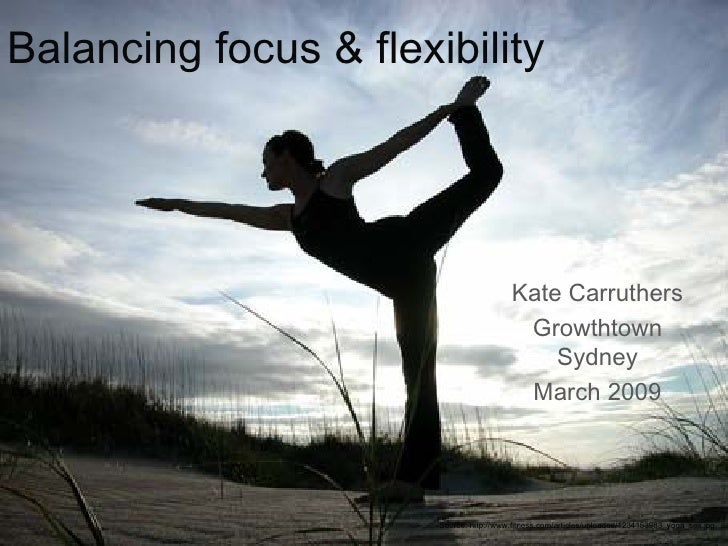 Balancing focus & flexibility Kate Carruthers Growthtown Sydney March 2009 Source: http://www.fitness.com/articles/uploade...