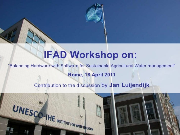 "IFAD Workshop on:  "" Balancing Hardware with Software for Sustainable Agricultural Water management"" Rome, 18 April 2011 C..."
