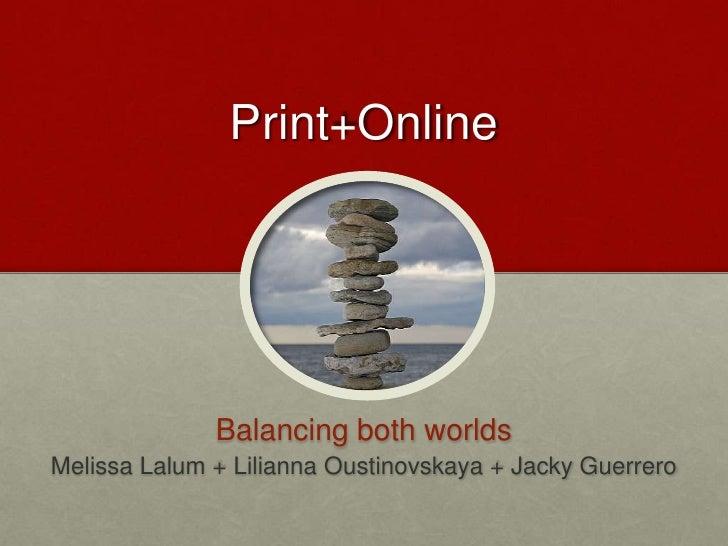 Print+Online<br />Balancing both worlds<br />Melissa Lalum + Lilianna Oustinovskaya + Jacky Guerrero<br />