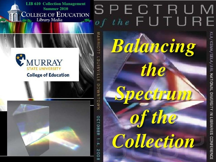 LIB 610  Collection Management Summer 2010<br />Balancing the Spectrum of the Collection<br />
