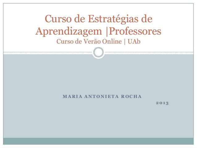 M A RI A A NT O NI ET A RO C HA 201 3 Curso de Estratégias de Aprendizagem |Professores Curso de Verão Online | UAb