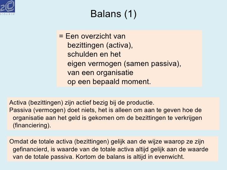 Balans (1) = Een overzicht van bezittingen (activa), schulden en het eigen vermogen (samen passiva), van een organisatie o...
