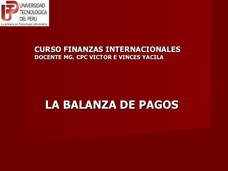 CURSO FINANZAS INTERNACIONALES DOCENTE MG. CPC VICTOR E VINCES YACILA LA BALANZA DE PAGOS