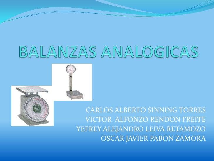 BALANZAS ANALOGICAS<br />CARLOS ALBERTO SINNING TORRES<br />VICTOR  ALFONZO RENDON FREITE<br />YEFREY ALEJANDRO LEIVA RETA...