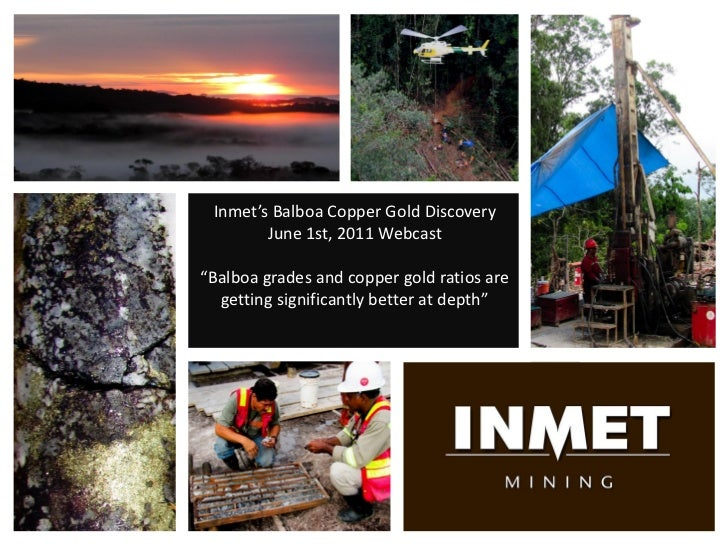"Inmet's Balboa Copper Gold Discovery        June 1st, 2011 Webcast""Balboa grades and copper gold ratios are  getting signi..."