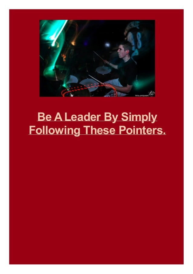 Be A Leader By Simply Following These Pointers.