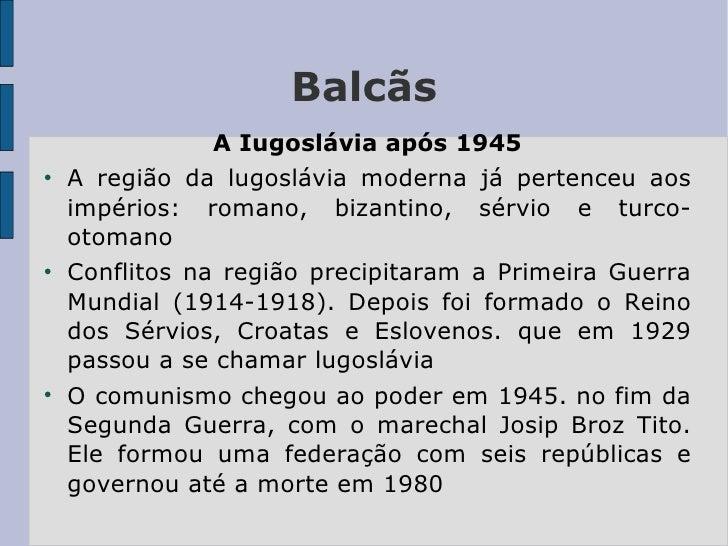 Balcãs <ul><li>A Iugoslávia após 1945 </li></ul><ul><li>A região da lugoslávia moderna já pertenceu aos impérios: romano, ...