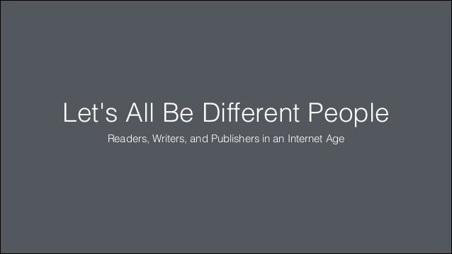 Let's All Be Different People Readers, Writers, and Publishers in an Internet Age