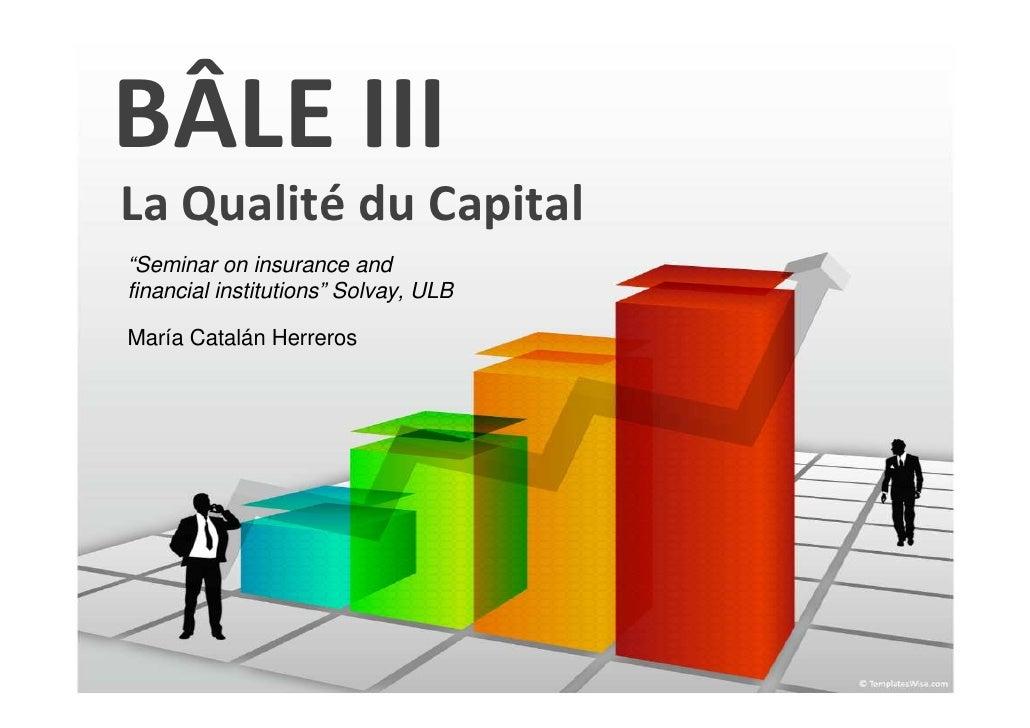 "BÂLE IIILa Qualité du Capital""Seminar on insurance andfinancial institutions"" Solvay, ULBMaría Catalán Herreros"