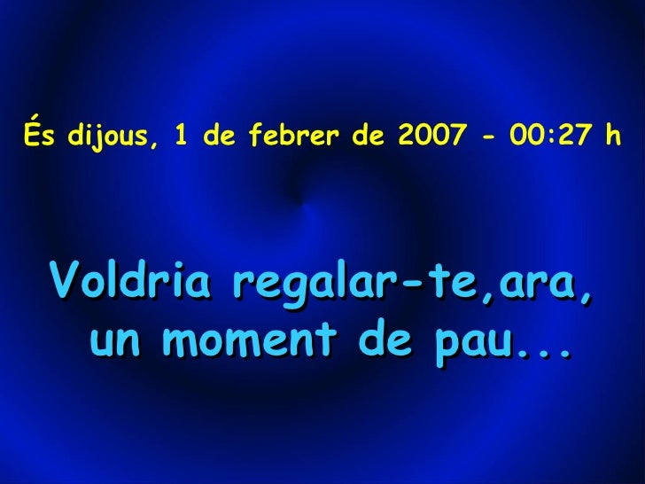 És dijous, 1 de febrer de 2007 - 00:27 h Voldria regalar-te,ara, un moment de pau...
